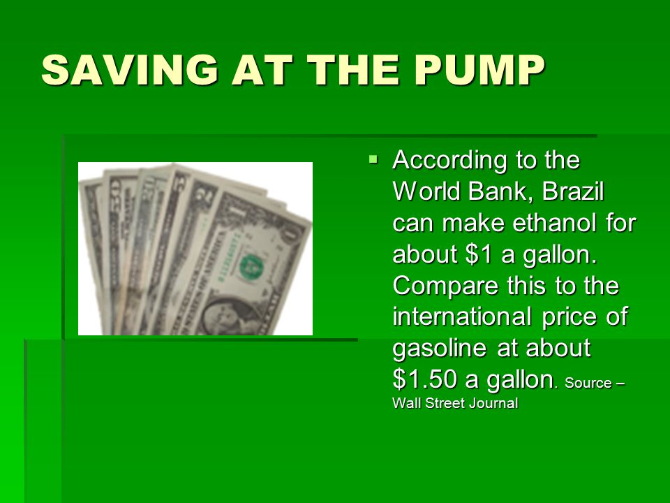 SAVING AT THE PUMP  According to the World Bank, Brazil can make ethanol for about $1 a gallon. Compare this to the international price of gasoline a