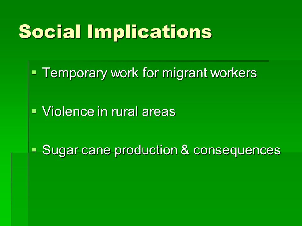 Social Implications  Temporary work for migrant workers  Violence in rural areas  Sugar cane production & consequences