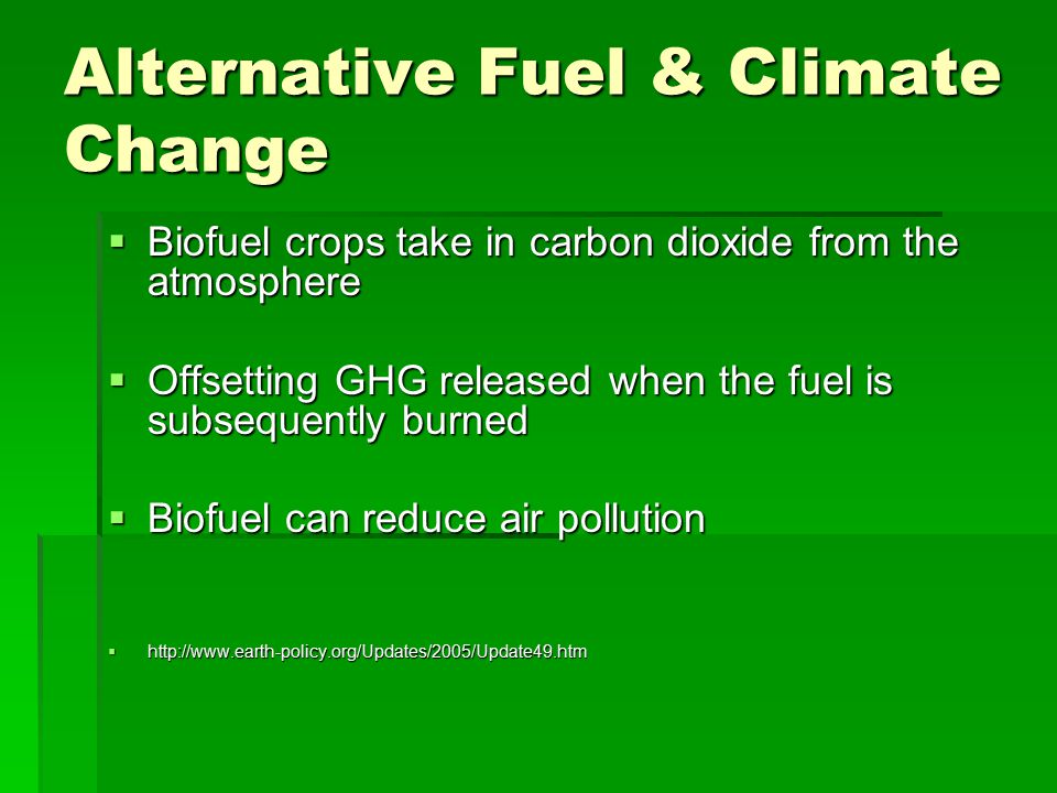 Alternative Fuel & Climate Change  Biofuel crops take in carbon dioxide from the atmosphere  Offsetting GHG released when the fuel is subsequently burned  Biofuel can reduce air pollution  http://www.earth-policy.org/Updates/2005/Update49.htm