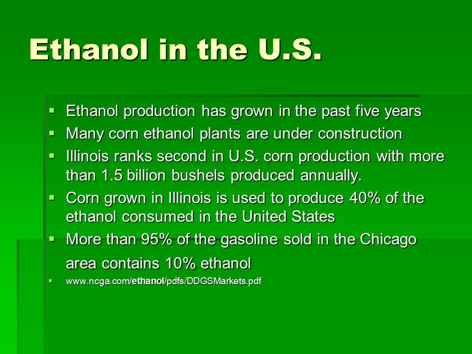 Ethanol in the U.S.  Ethanol production has grown in the past five years  Many corn ethanol plants are under construction  Illinois ranks second in