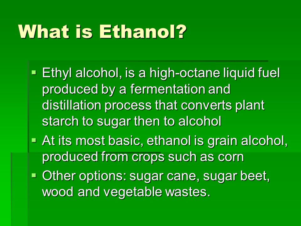 What is Ethanol?  Ethyl alcohol, is a high-octane liquid fuel produced by a fermentation and distillation process that converts plant starch to sugar