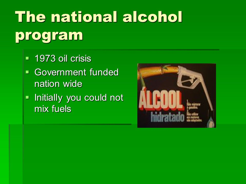 The national alcohol program  1973 oil crisis  Government funded nation wide  Initially you could not mix fuels