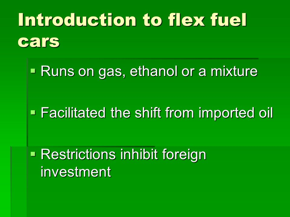 Introduction to flex fuel cars  Runs on gas, ethanol or a mixture  Facilitated the shift from imported oil  Restrictions inhibit foreign investment
