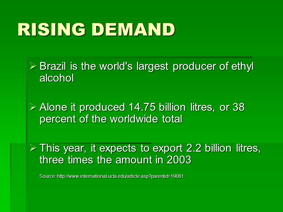 RISING DEMAND  Brazil is the world s largest producer of ethyl alcohol  Alone it produced 14.75 billion litres, or 38 percent of the worldwide total  This year, it expects to export 2.2 billion litres, three times the amount in 2003 Source: http://www.international.ucla.edu/article.asp?parentid=19061 Source: http://www.international.ucla.edu/article.asp?parentid=19061