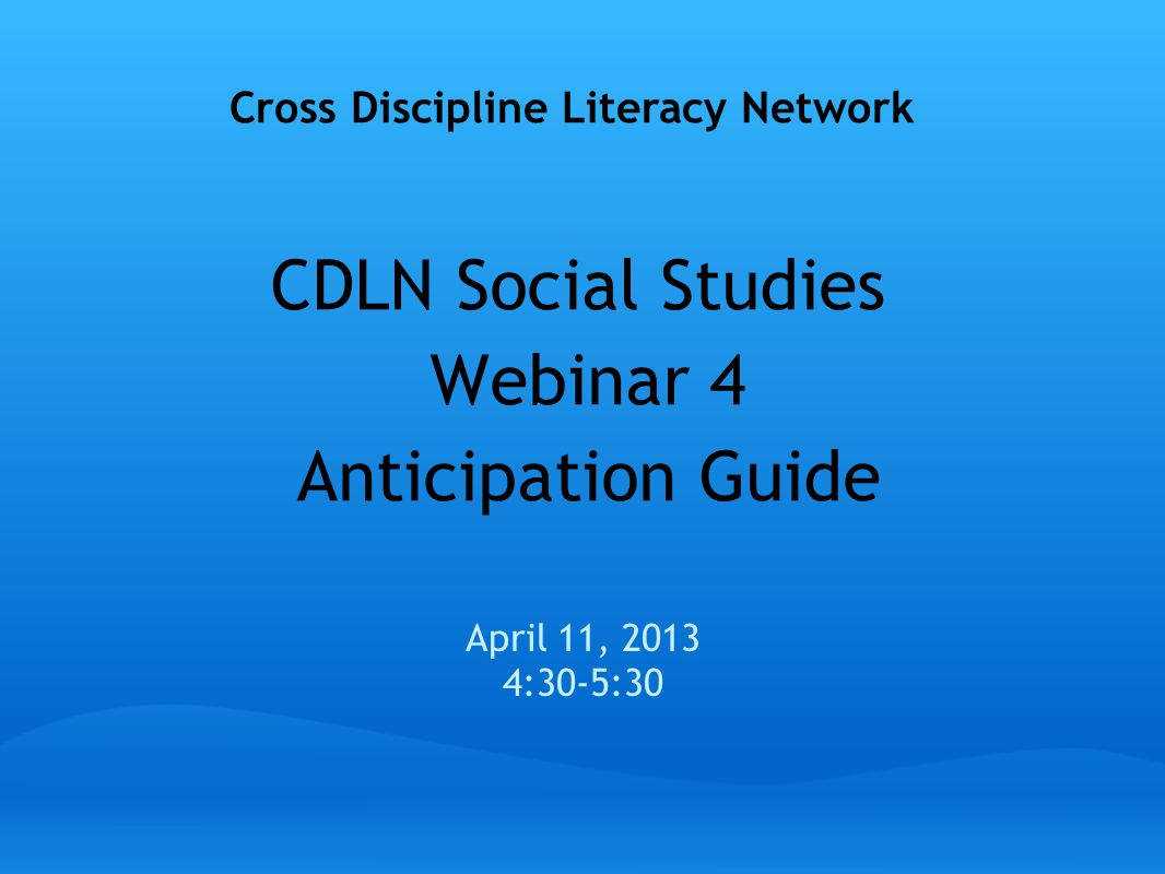 CDLN Social Studies Webinar 4 Anticipation Guide April 11, 2013 4:30-5:30 Cross Discipline Literacy Network