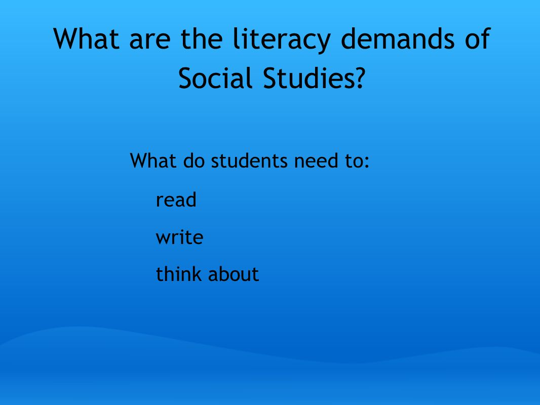 What are the literacy demands of Social Studies What do students need to: read write think about