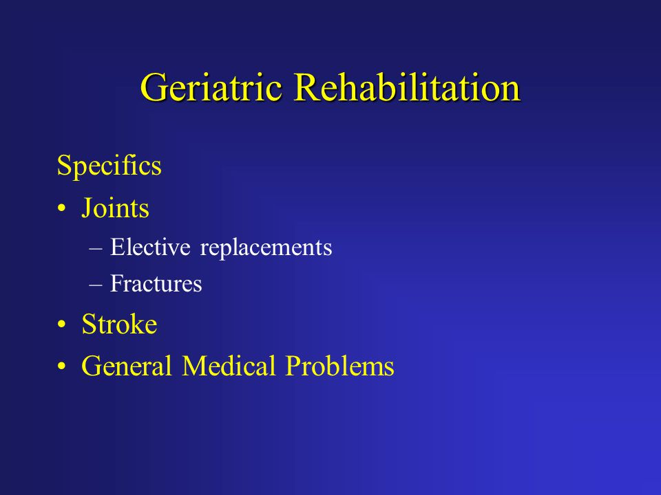 Geriatric Rehabilitation Specifics Joints –Elective replacements –Fractures Stroke General Medical Problems