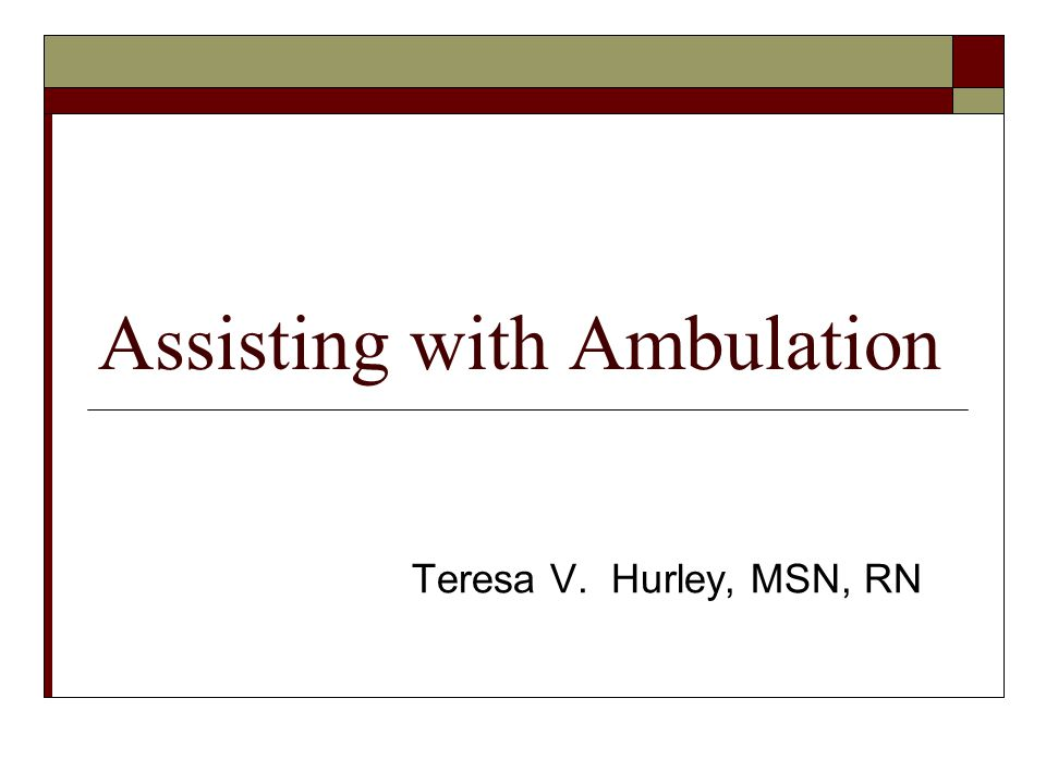 Assisting with Ambulation Teresa V. Hurley, MSN, RN