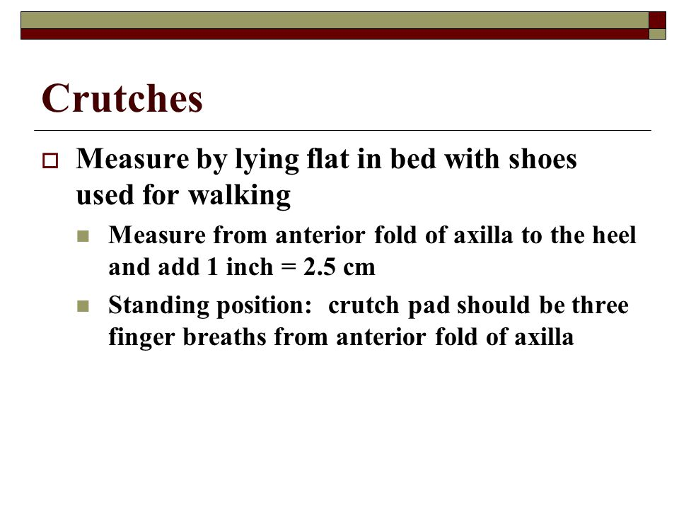 Crutches  Measure by lying flat in bed with shoes used for walking Measure from anterior fold of axilla to the heel and add 1 inch = 2.5 cm Standing
