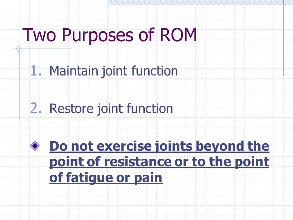 Two Purposes of ROM 1. Maintain joint function 2. Restore joint function Do not exercise joints beyond the point of resistance or to the point of fati
