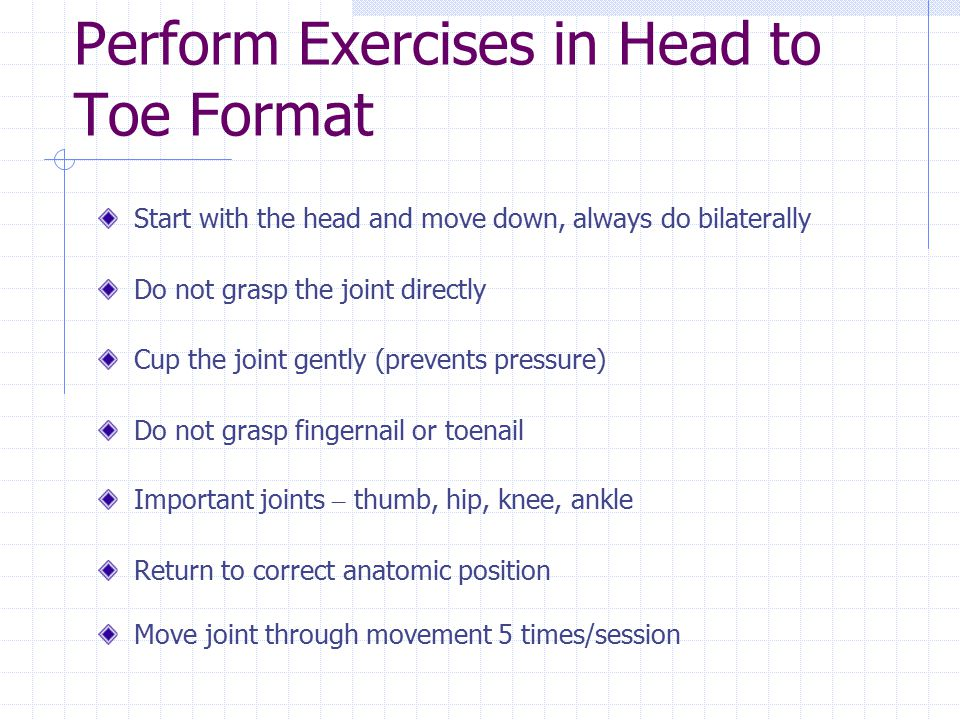 Perform Exercises in Head to Toe Format Start with the head and move down, always do bilaterally Do not grasp the joint directly Cup the joint gently