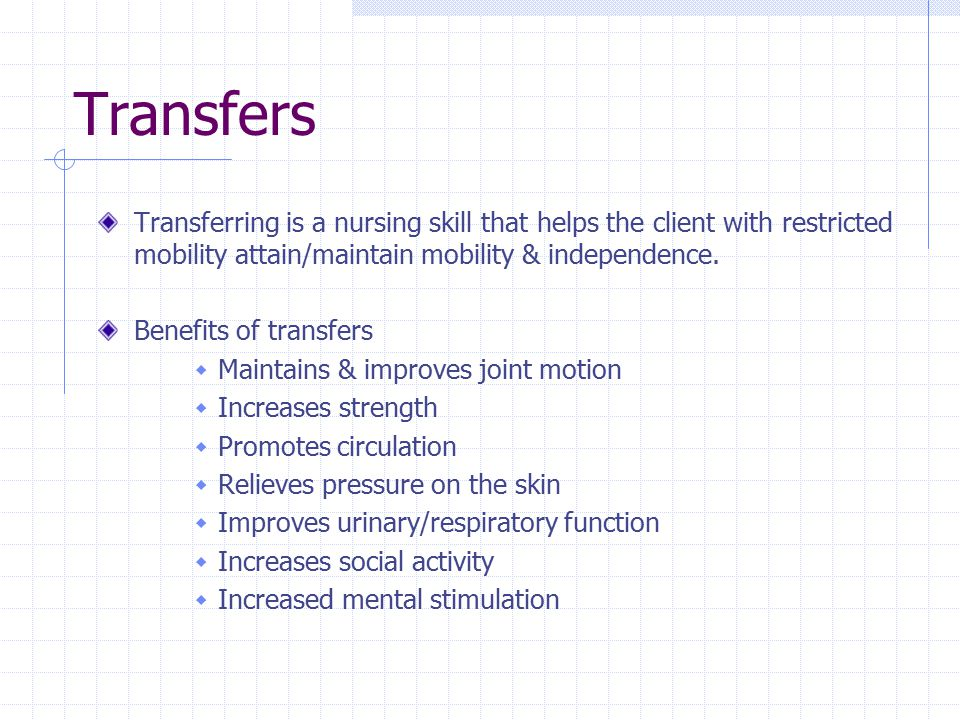 Transfers Transferring is a nursing skill that helps the client with restricted mobility attain/maintain mobility & independence. Benefits of transfer