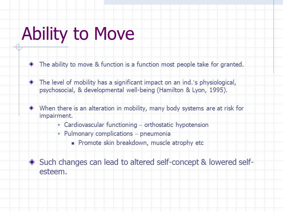 Ability to Move The ability to move & function is a function most people take for granted. The level of mobility has a significant impact on an ind. '