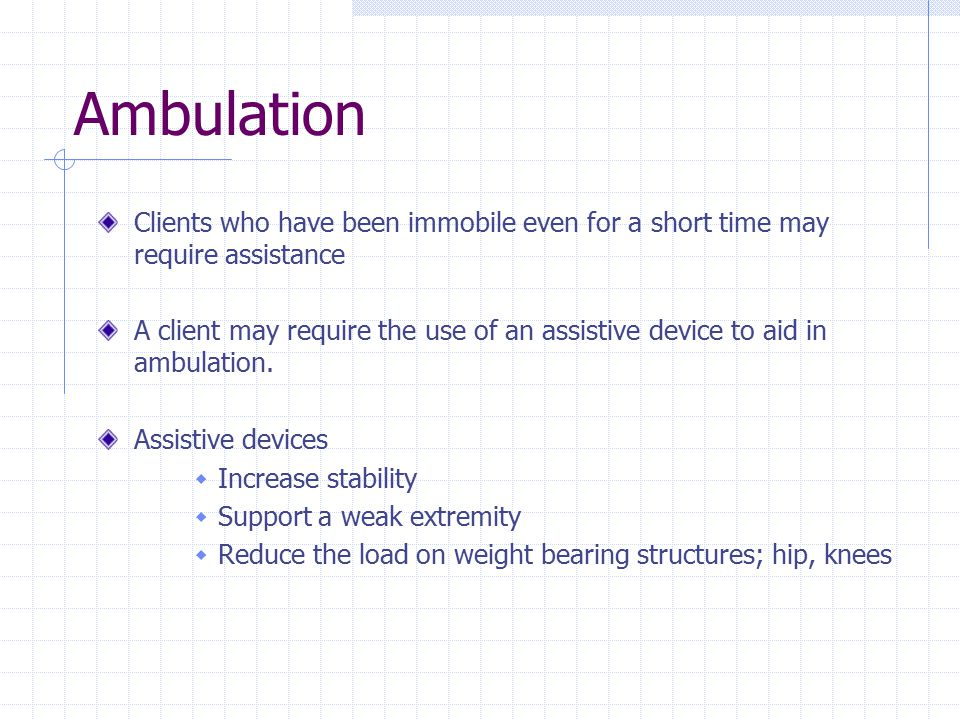 Ambulation Clients who have been immobile even for a short time may require assistance A client may require the use of an assistive device to aid in a
