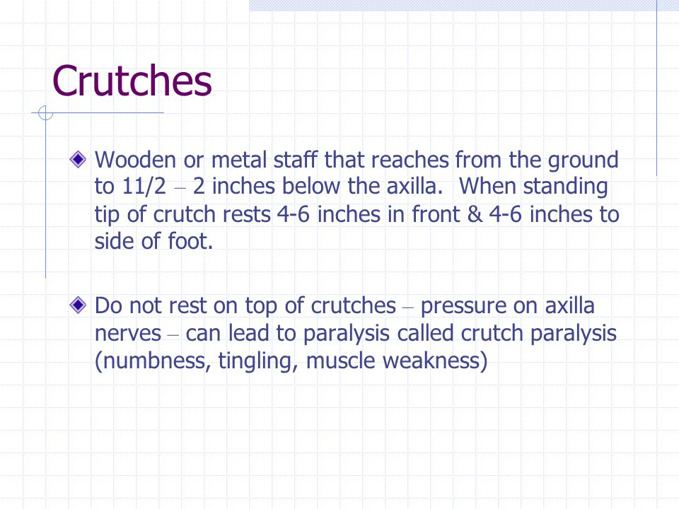 Crutches Wooden or metal staff that reaches from the ground to 11/2 – 2 inches below the axilla. When standing tip of crutch rests 4-6 inches in front