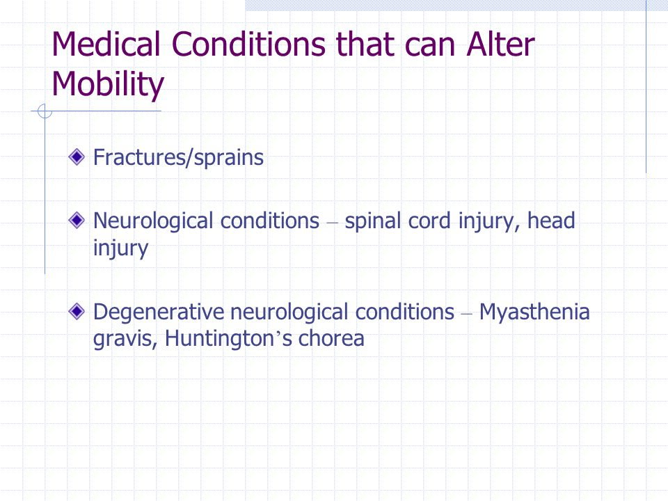 Medical Conditions that can Alter Mobility Fractures/sprains Neurological conditions – spinal cord injury, head injury Degenerative neurological condi