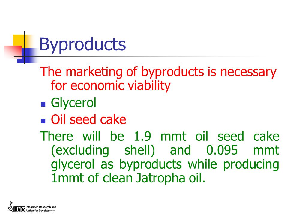 Byproducts The marketing of byproducts is necessary for economic viability Glycerol Oil seed cake There will be 1.9 mmt oil seed cake (excluding shell) and 0.095 mmt glycerol as byproducts while producing 1mmt of clean Jatropha oil.