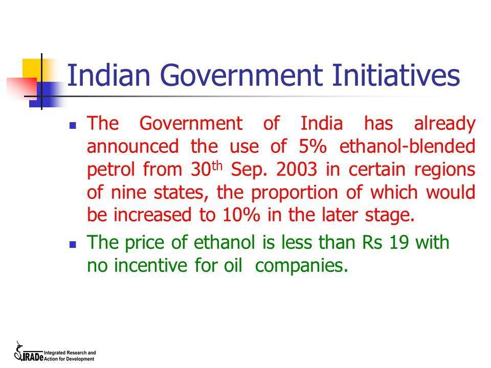 Indian Government Initiatives The Government of India has already announced the use of 5% ethanol-blended petrol from 30 th Sep. 2003 in certain regio