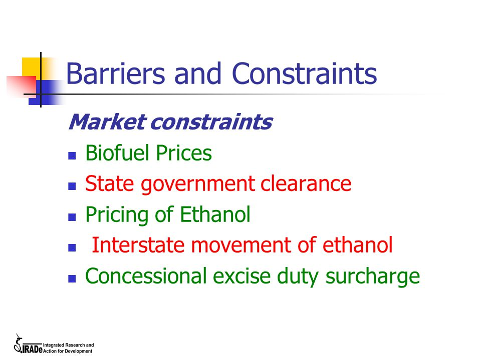 Barriers and Constraints Market constraints Biofuel Prices State government clearance Pricing of Ethanol Interstate movement of ethanol Concessional e