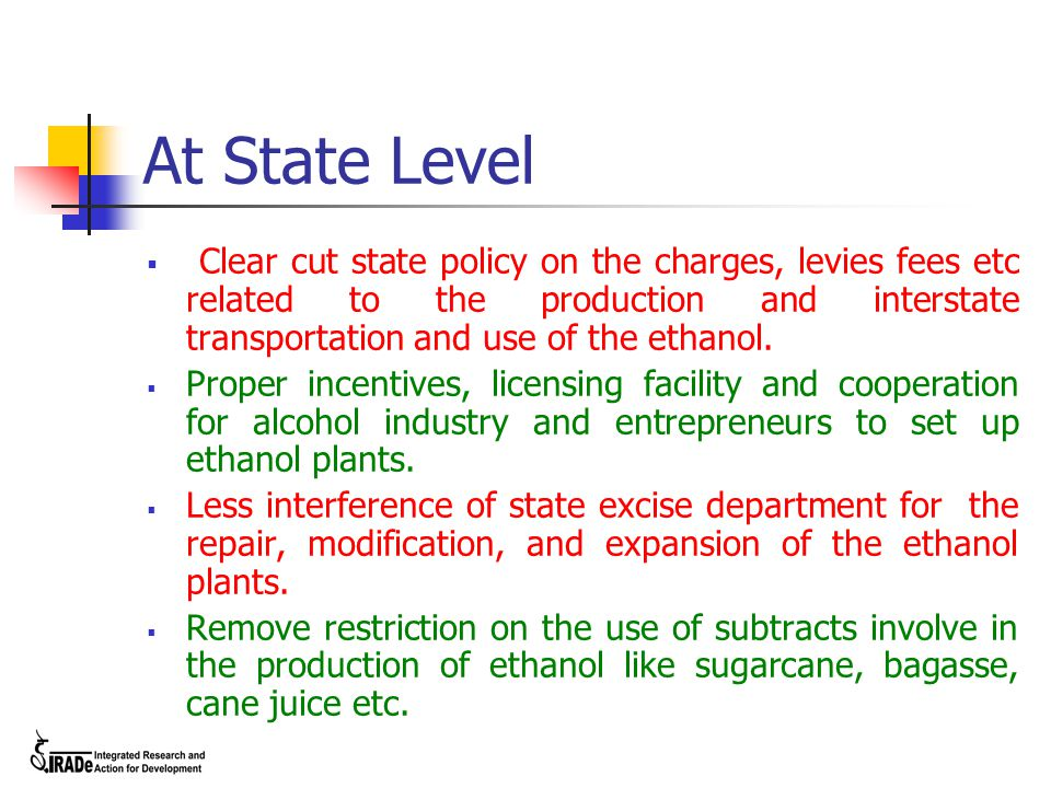 At State Level  Clear cut state policy on the charges, levies fees etc related to the production and interstate transportation and use of the ethanol.