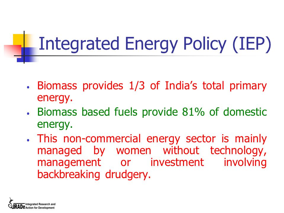 Integrated Energy Policy (IEP) Biomass provides 1/3 of India's total primary energy.
