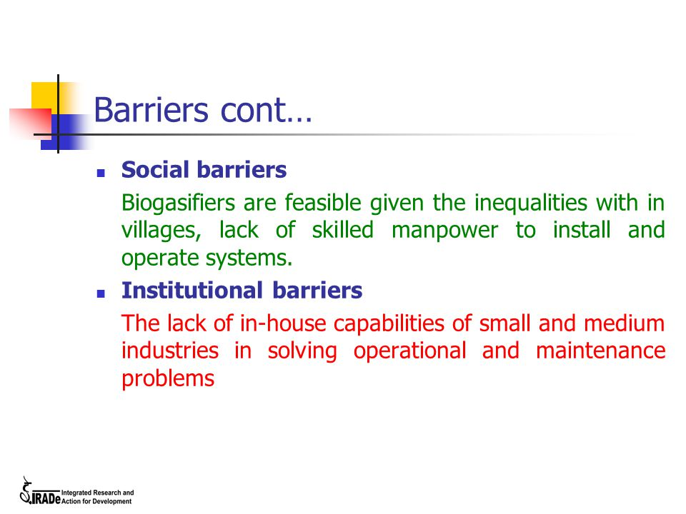 Barriers cont… Social barriers Biogasifiers are feasible given the inequalities with in villages, lack of skilled manpower to install and operate syst