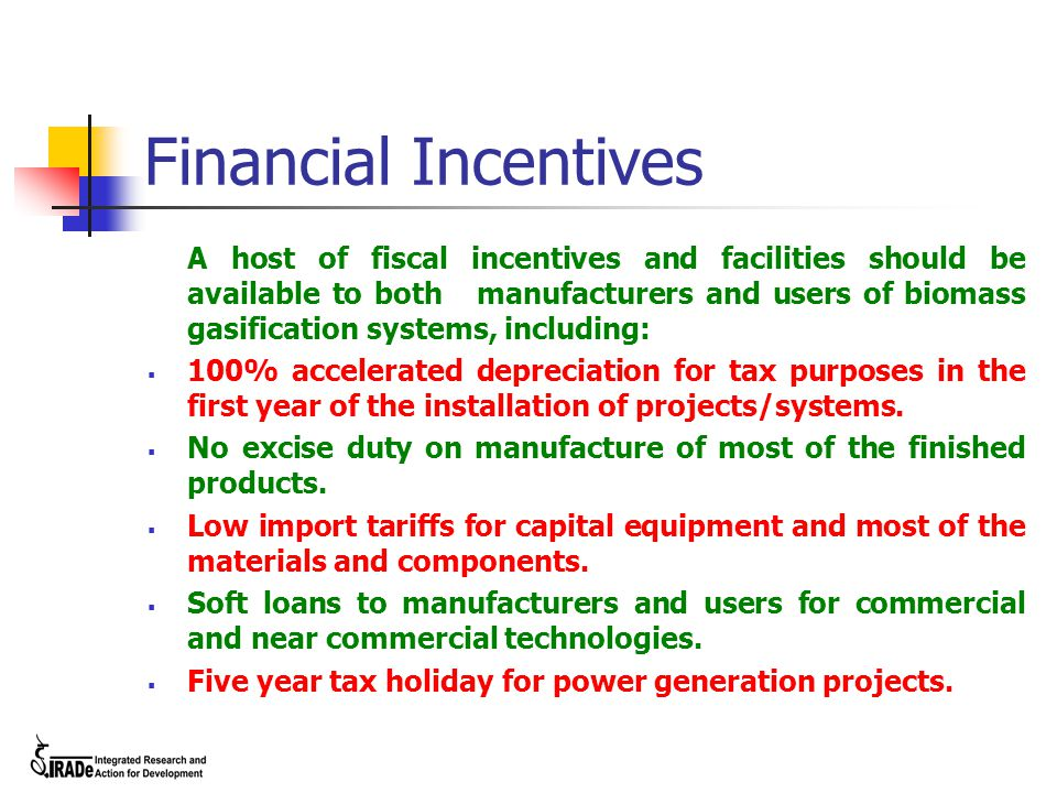 Financial Incentives A host of fiscal incentives and facilities should be available to both manufacturers and users of biomass gasification systems, i