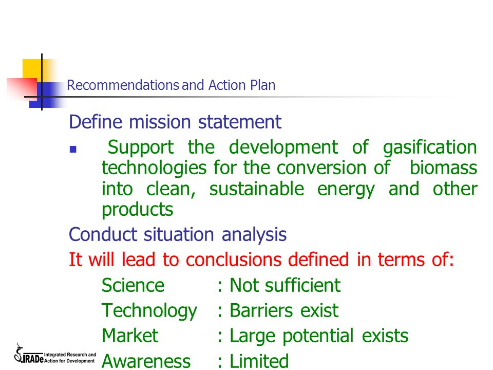 Recommendations and Action Plan Define mission statement Support the development of gasification technologies for the conversion of biomass into clean, sustainable energy and other products Conduct situation analysis It will lead to conclusions defined in terms of: Science: Not sufficient Technology: Barriers exist Market: Large potential exists Awareness: Limited