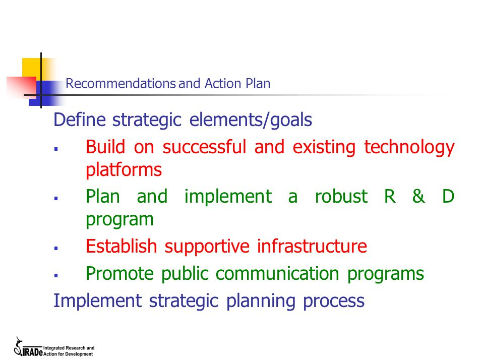 Recommendations and Action Plan Define strategic elements/goals  Build on successful and existing technology platforms  Plan and implement a robust R & D program  Establish supportive infrastructure  Promote public communication programs Implement strategic planning process