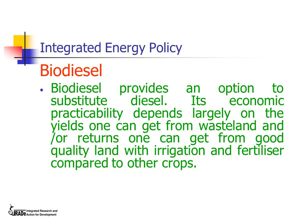 Integrated Energy Policy Biodiesel Biodiesel provides an option to substitute diesel. Its economic practicability depends largely on the yields one ca