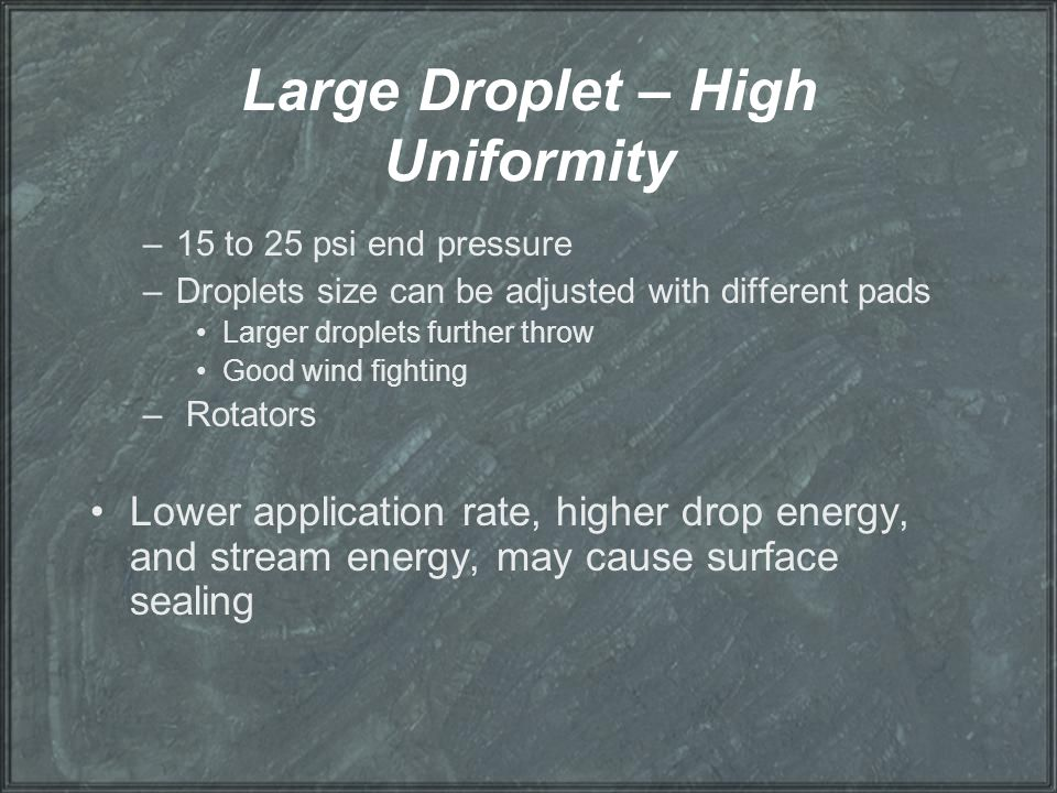 Large Droplet – High Uniformity –15 to 25 psi end pressure –Droplets size can be adjusted with different pads Larger droplets further throw Good wind