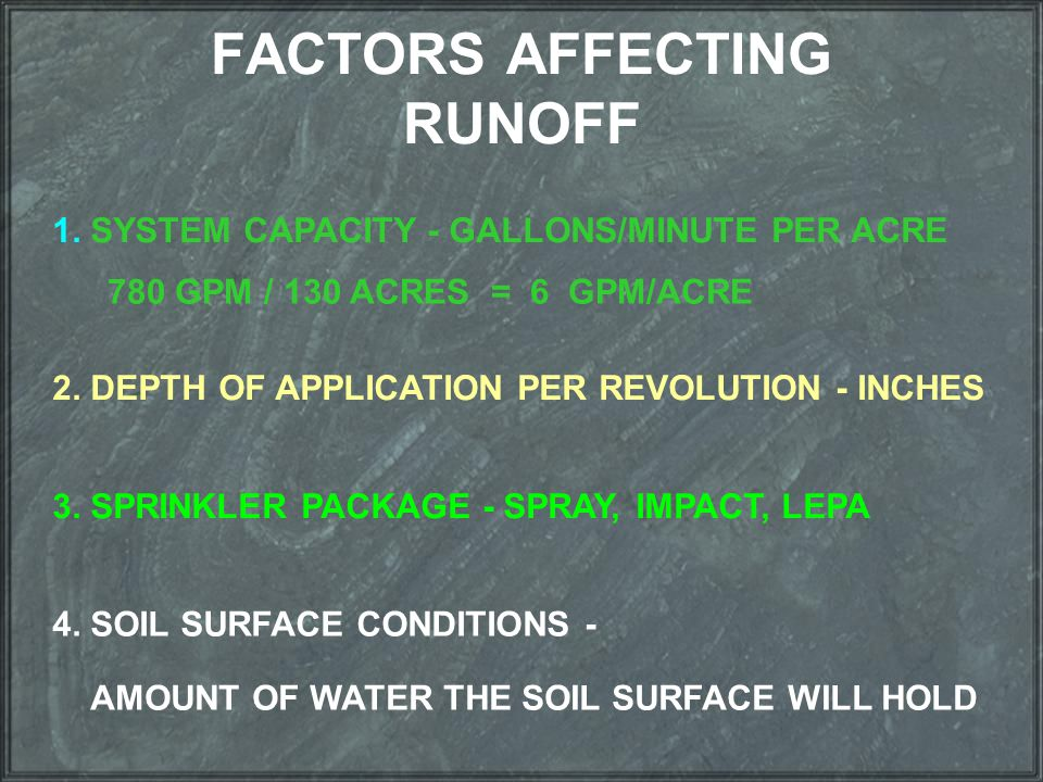 FACTORS AFFECTING RUNOFF 1. SYSTEM CAPACITY - GALLONS/MINUTE PER ACRE 780 GPM / 130 ACRES = 6 GPM/ACRE 2. DEPTH OF APPLICATION PER REVOLUTION - INCHES