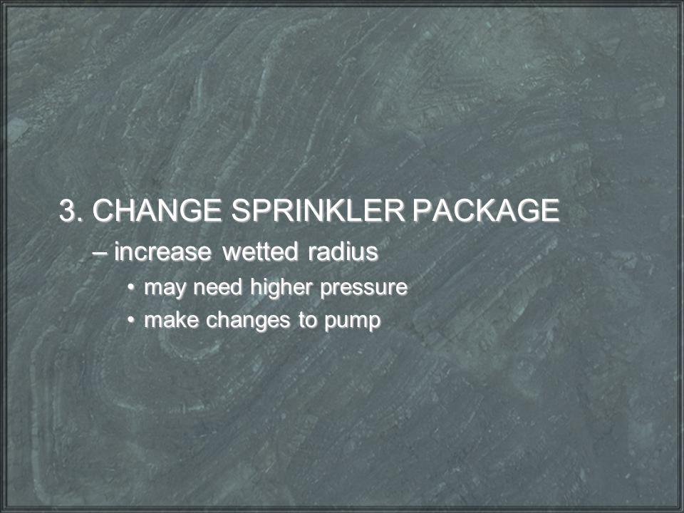 3. CHANGE SPRINKLER PACKAGE –increase wetted radius may need higher pressuremay need higher pressure make changes to pumpmake changes to pump