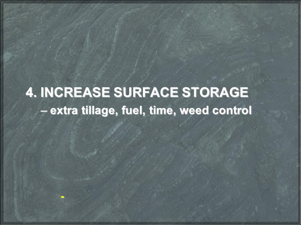 4. INCREASE SURFACE STORAGE –extra tillage, fuel, time, weed control -