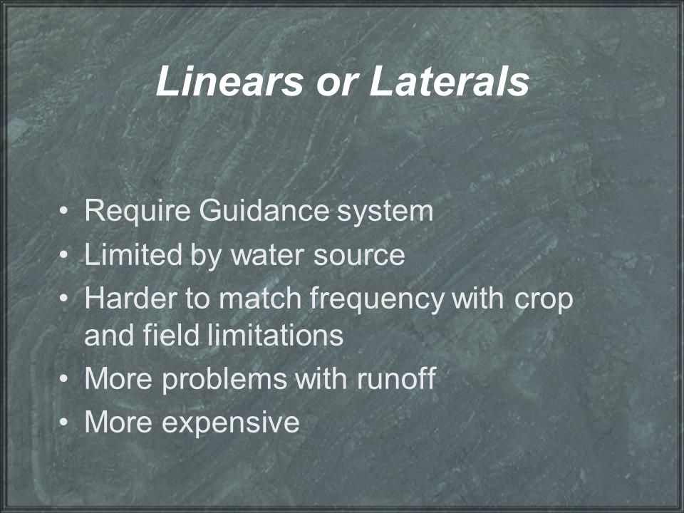 Linears or Laterals Require Guidance system Limited by water source Harder to match frequency with crop and field limitations More problems with runof