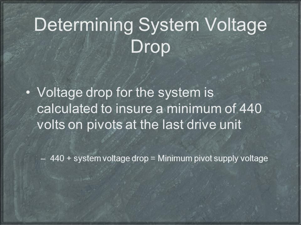 Determining System Voltage Drop Voltage drop for the system is calculated to insure a minimum of 440 volts on pivots at the last drive unit –440 + sys