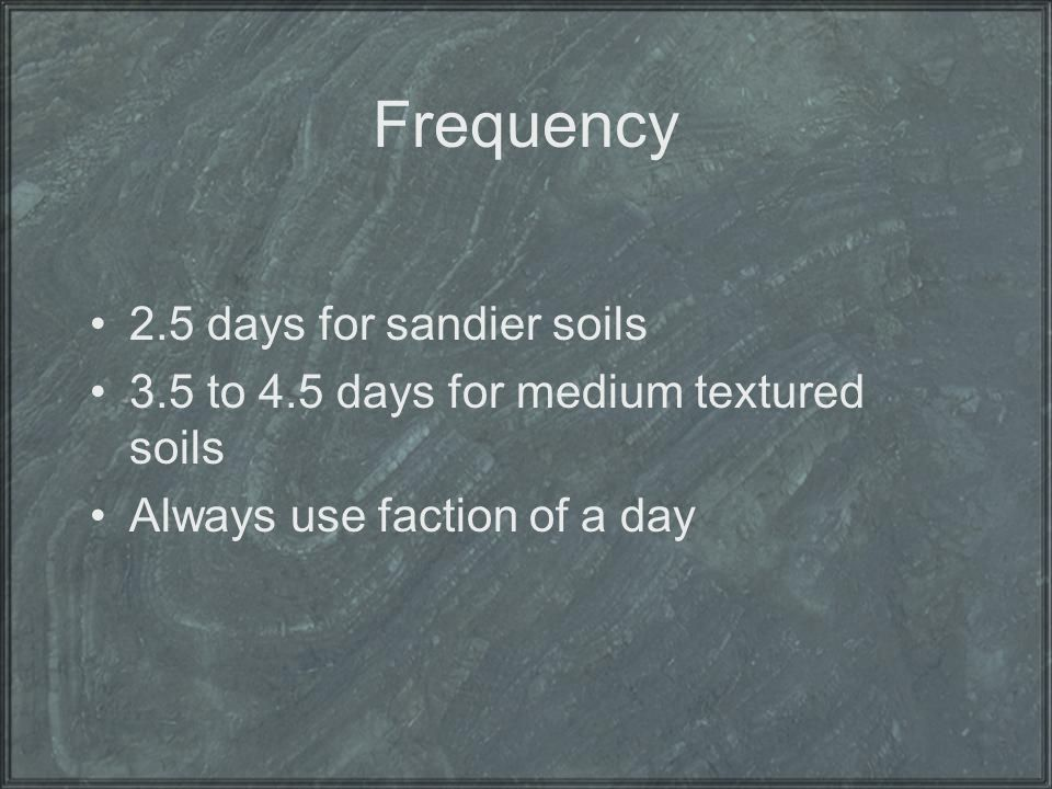 Frequency 2.5 days for sandier soils 3.5 to 4.5 days for medium textured soils Always use faction of a day