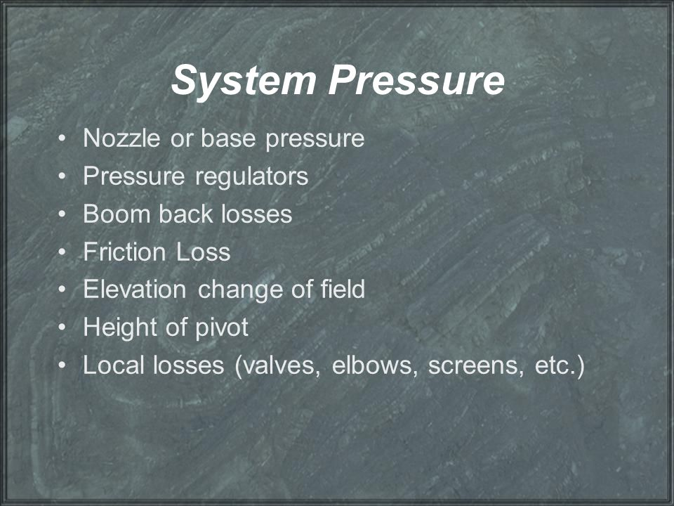 System Pressure Nozzle or base pressure Pressure regulators Boom back losses Friction Loss Elevation change of field Height of pivot Local losses (val
