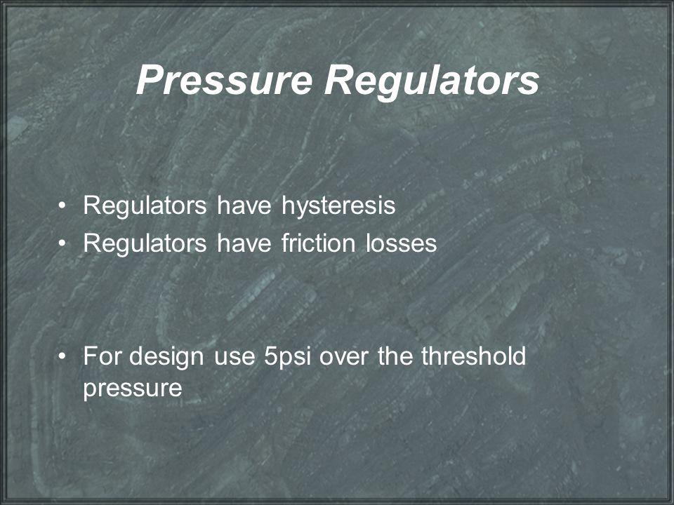 Pressure Regulators Regulators have hysteresis Regulators have friction losses For design use 5psi over the threshold pressure