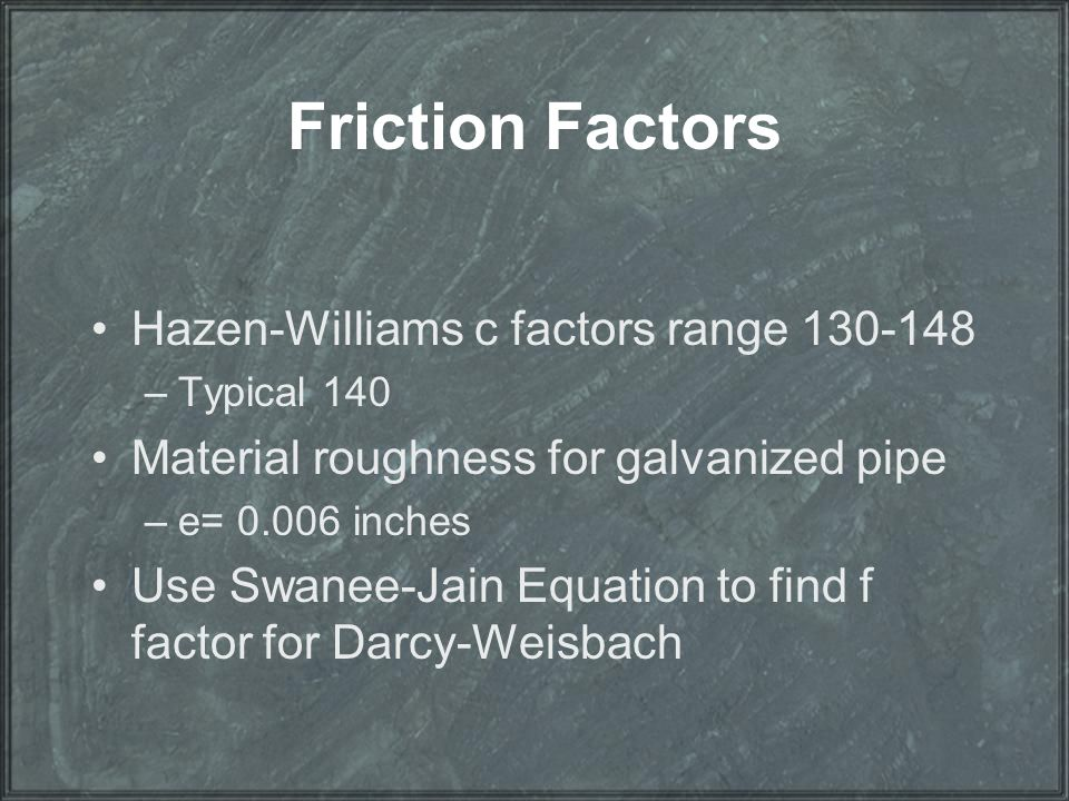 Friction Factors Hazen-Williams c factors range 130-148 –Typical 140 Material roughness for galvanized pipe –e= 0.006 inches Use Swanee-Jain Equation