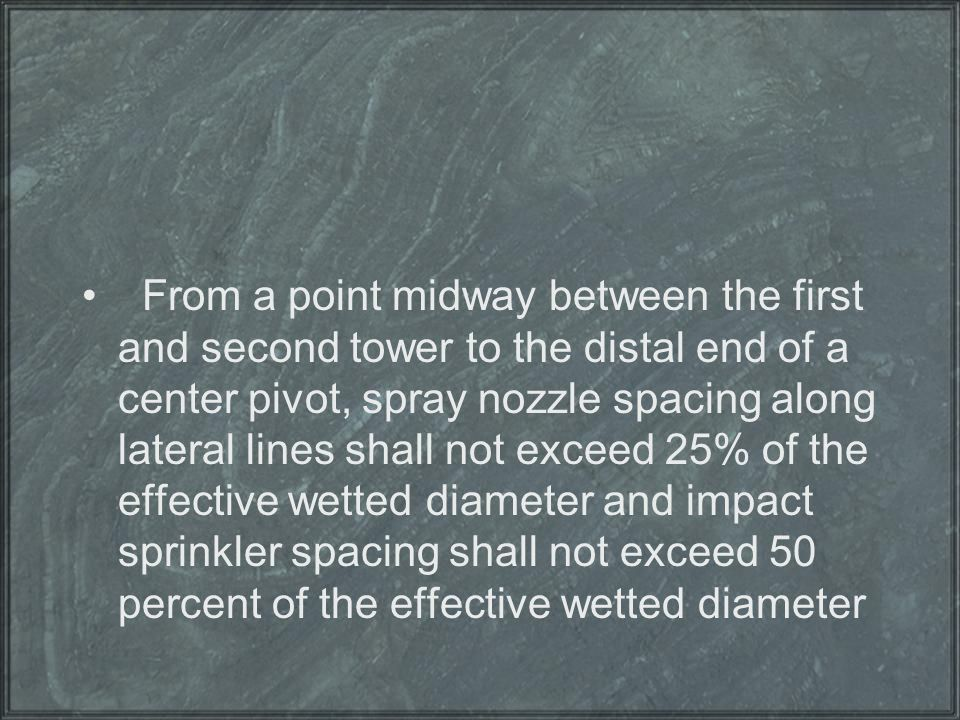 From a point midway between the first and second tower to the distal end of a center pivot, spray nozzle spacing along lateral lines shall not exceed