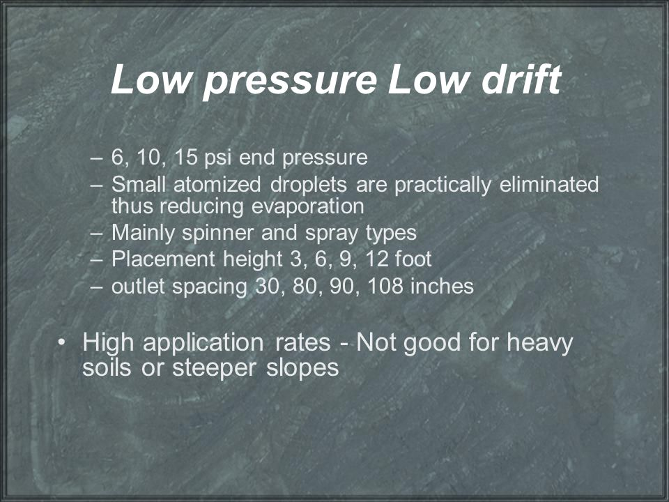 Low pressure Low drift –6, 10, 15 psi end pressure –Small atomized droplets are practically eliminated thus reducing evaporation –Mainly spinner and s