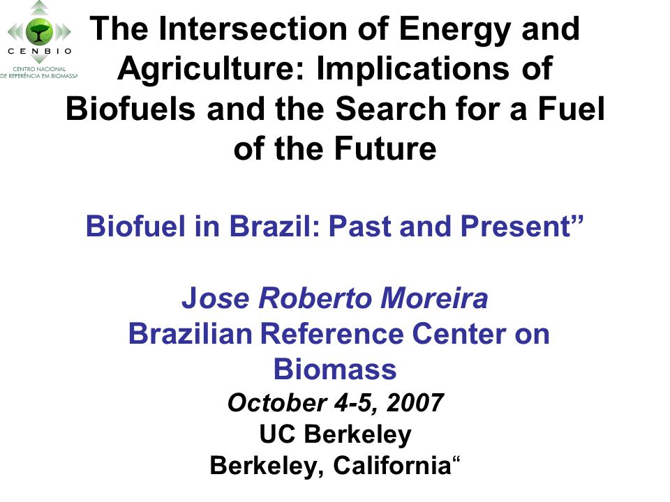 The Intersection of Energy and Agriculture: Implications of Biofuels and the Search for a Fuel of the Future Biofuel in Brazil: Past and Present Jose Roberto Moreira Brazilian Reference Center on Biomass October 4-5, 2007 UC Berkeley Berkeley, California