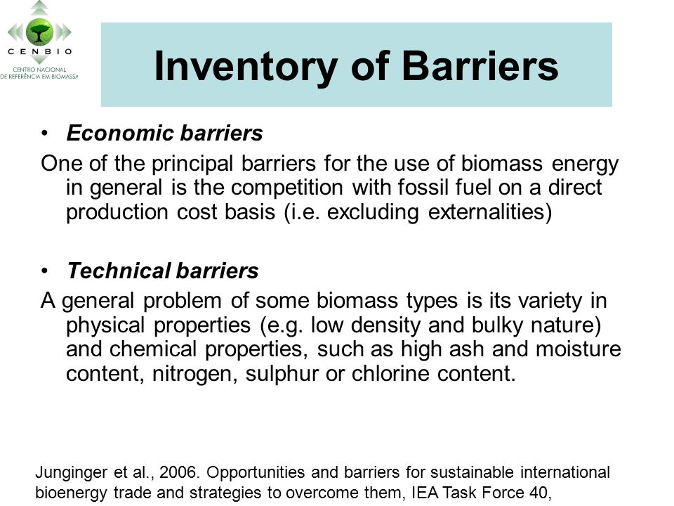 Inventory of Barriers Economic barriers One of the principal barriers for the use of biomass energy in general is the competition with fossil fuel on a direct production cost basis (i.e.