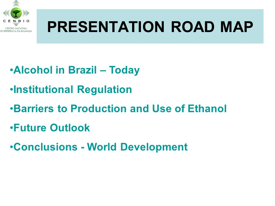 PRESENTATION ROAD MAP Alcohol in Brazil – Today Institutional Regulation Barriers to Production and Use of Ethanol Future Outlook Conclusions - World Development