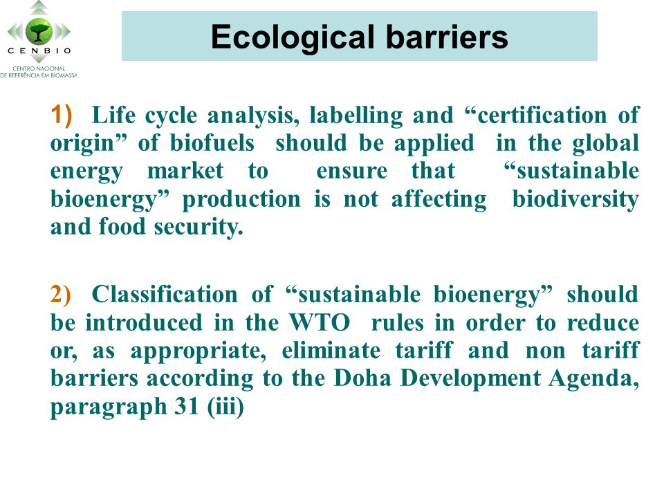 Ecological barriers 1) Life cycle analysis, labelling and certification of origin of biofuels should be applied in the global energy market to ensure that sustainable bioenergy production is not affecting biodiversity and food security.