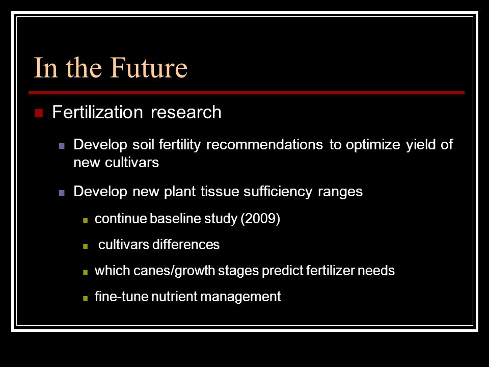 In the Future Fertilization research Develop soil fertility recommendations to optimize yield of new cultivars Develop new plant tissue sufficiency ranges continue baseline study (2009) cultivars differences which canes/growth stages predict fertilizer needs fine-tune nutrient management