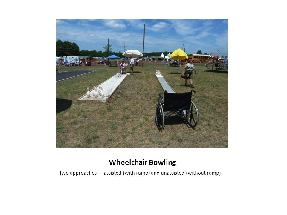 Wheelchair Bowling Two approaches --- assisted (with ramp) and unassisted (without ramp)