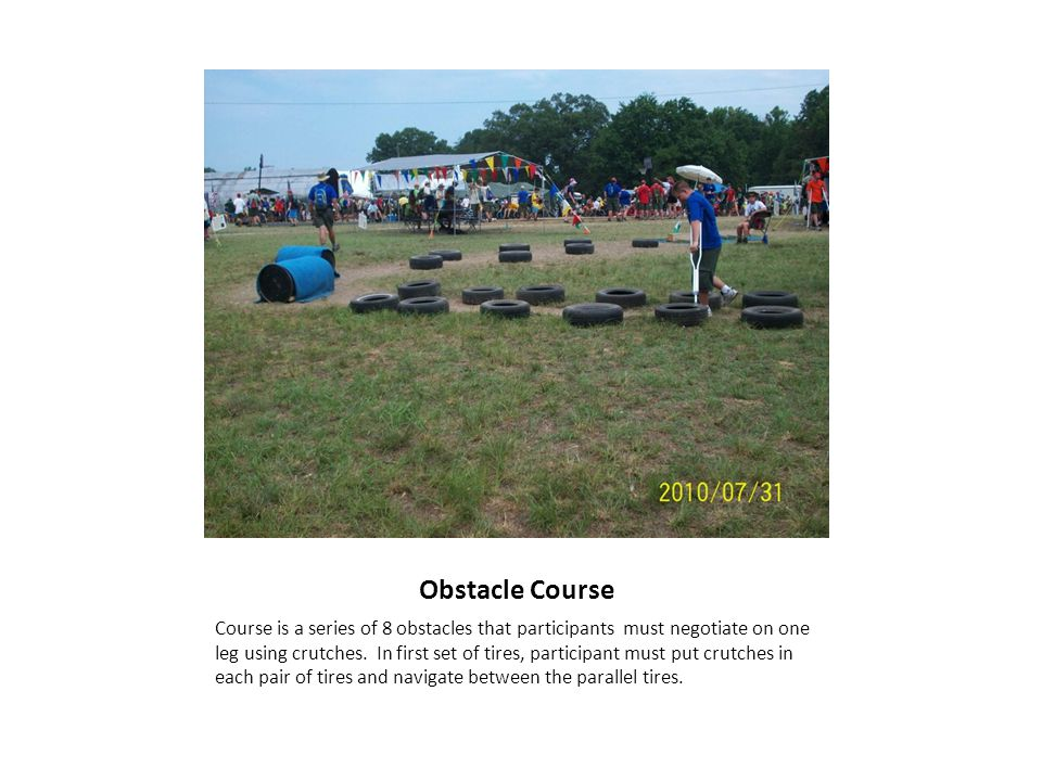 Obstacle Course Course is a series of 8 obstacles that participants must negotiate on one leg using crutches.