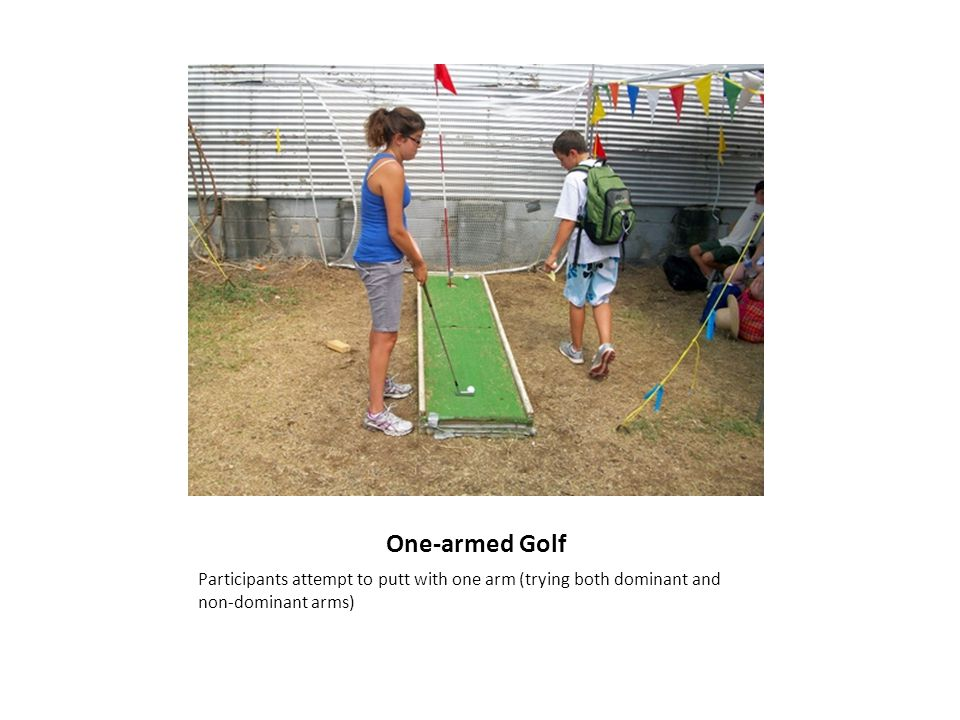 One-armed Golf Participants attempt to putt with one arm (trying both dominant and non-dominant arms)